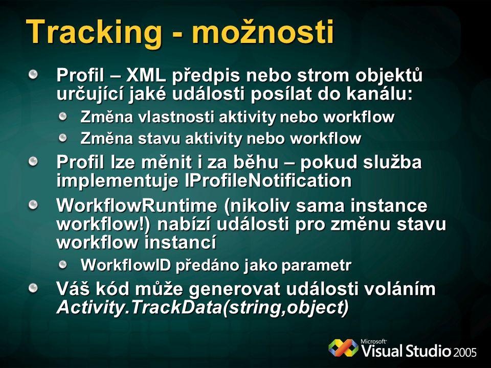 Tracking - možnosti Profil – XML předpis nebo strom objektů určující jaké události posílat do kanálu: Změna vlastnosti aktivity nebo workflow Změna stavu aktivity nebo workflow Profil lze měnit i za běhu – pokud služba implementuje IProfileNotification WorkflowRuntime (nikoliv sama instance workflow!) nabízí události pro změnu stavu workflow instancí WorkflowID předáno jako parametr Váš kód může generovat události voláním Activity.TrackData(string,object)
