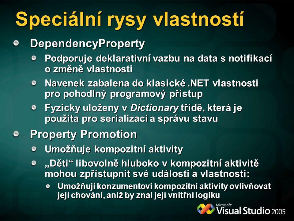 """DependencyProperty Podporuje deklarativní vazbu na data s notifikací o změně vlastnosti Navenek zabalena do klasické.NET vlastnosti pro pohodlný programový přístup Fyzicky uloženy v Dictionary třídě, která je použita pro serializaci a správu stavu Property Promotion Umožňuje kompozitní aktivity """"Děti libovolně hluboko v kompozitní aktivitě mohou zpřístupnit své události a vlastnosti: Umožňují konzumentovi kompozitní aktivity ovlivňovat její chování, aniž by znal její vnitřní logiku Speciální rysy vlastností"""