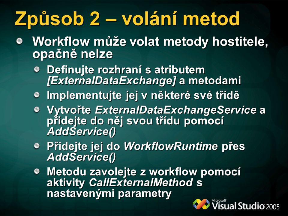 Způsob 2 – volání metod Workflow může volat metody hostitele, opačně nelze Definujte rozhraní s atributem [ExternalDataExchange] a metodami Implementujte jej v některé své třídě Vytvořte ExternalDataExchangeService a přidejte do něj svou třídu pomocí AddService() Přidejte jej do WorkflowRuntime přes AddService() Metodu zavolejte z workflow pomocí aktivity CallExternalMethod s nastavenými parametry