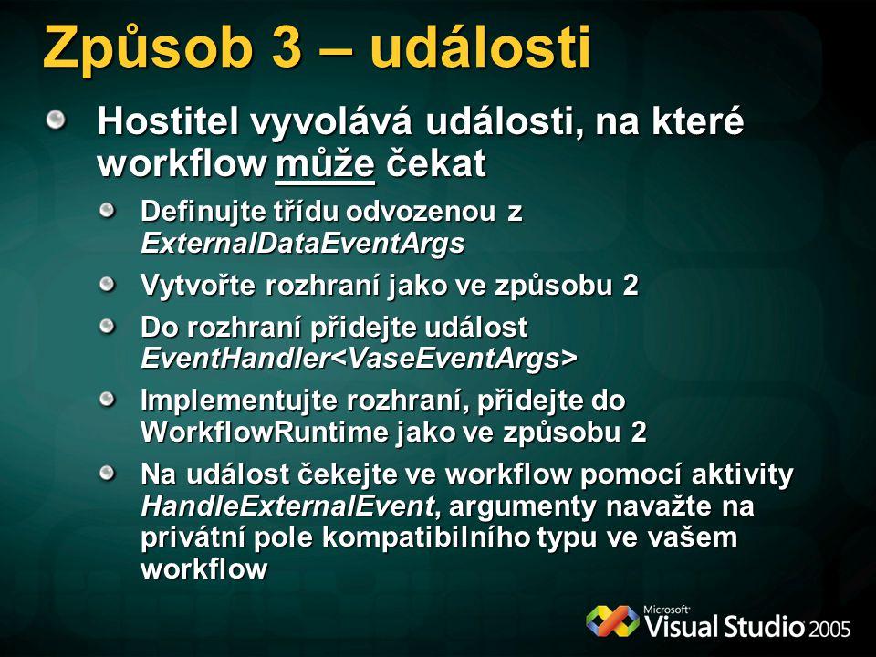 Způsob 3 – události Hostitel vyvolává události, na které workflow může čekat Definujte třídu odvozenou z ExternalDataEventArgs Vytvořte rozhraní jako ve způsobu 2 Do rozhraní přidejte událost EventHandler Do rozhraní přidejte událost EventHandler Implementujte rozhraní, přidejte do WorkflowRuntime jako ve způsobu 2 Na událost čekejte ve workflow pomocí aktivity HandleExternalEvent, argumenty navažte na privátní pole kompatibilního typu ve vašem workflow