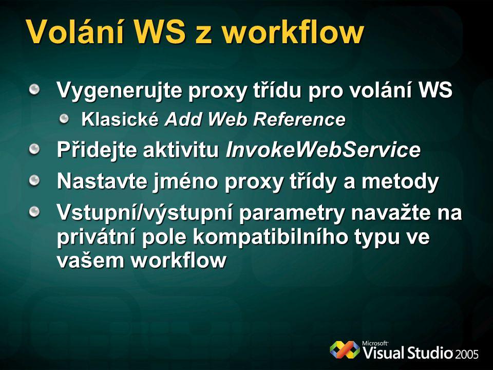 Volání WS z workflow Vygenerujte proxy třídu pro volání WS Klasické Add Web Reference Přidejte aktivitu InvokeWebService Nastavte jméno proxy třídy a metody Vstupní/výstupní parametry navažte na privátní pole kompatibilního typu ve vašem workflow
