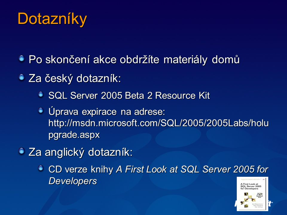 Dotazníky Po skončení akce obdržíte materiály domů Za český dotazník: SQL Server 2005 Beta 2 Resource Kit Úprava expirace na adrese: http://msdn.microsoft.com/SQL/2005/2005Labs/holu pgrade.aspx Za anglický dotazník: CD verze knihy A First Look at SQL Server 2005 for Developers