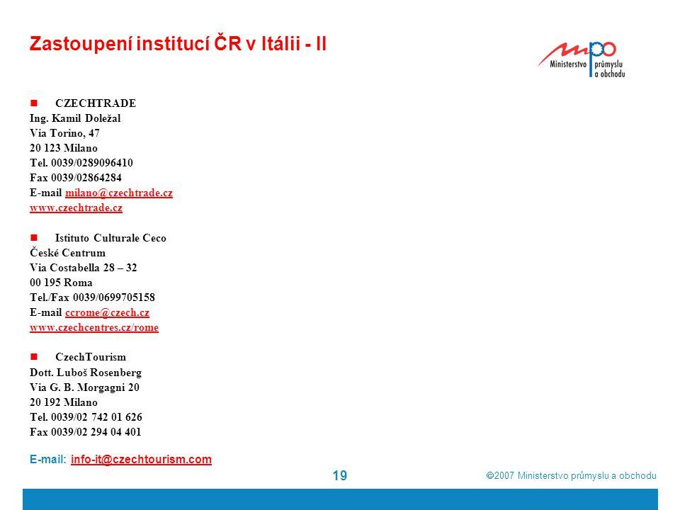  2007  Ministerstvo průmyslu a obchodu 19 Zastoupení institucí ČR v Itálii - II CZECHTRADE Ing. Kamil Doležal Via Torino, 47 20 123 Milano Tel. 003