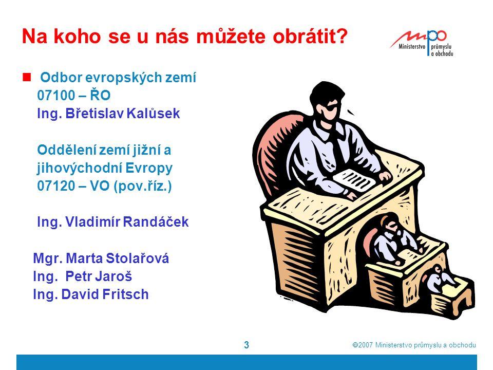  2007  Ministerstvo průmyslu a obchodu 4 Oblast působnosti oddělení 07120 - jižní a jihovýchodní Evropa Itálie, Řecko,Slovinsko, Malta, Kypr, Rumunsko, Bulharsko - členové Evropské unie Chorvatsko, Makedonie (FYROM) - kandidátské země Albánie, Srbsko, Bosna a Hercegovina, Černá Hora - nacházejí se v různých stádiích stabilizačního a asociačního procesu (SAP)