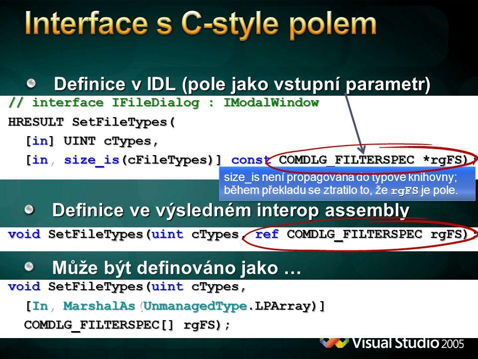 Definice v IDL (pole jako vstupní parametr) Definice ve výsledném interop assembly // interface IFileDialog : IModalWindow // interface IFileDialog : IModalWindow HRESULT SetFileTypes( HRESULT SetFileTypes( [in] UINT cTypes, [in] UINT cTypes, [in, size_is(cFileTypes)] const COMDLG_FILTERSPEC *rgFS); [in, size_is(cFileTypes)] const COMDLG_FILTERSPEC *rgFS); void SetFileTypes(uint cTypes, ref COMDLG_FILTERSPEC rgFS); void SetFileTypes(uint cTypes, ref COMDLG_FILTERSPEC rgFS); rgFS size_is není propagována do typové knihovny; během překladu se ztratilo to, že rgFS je pole.