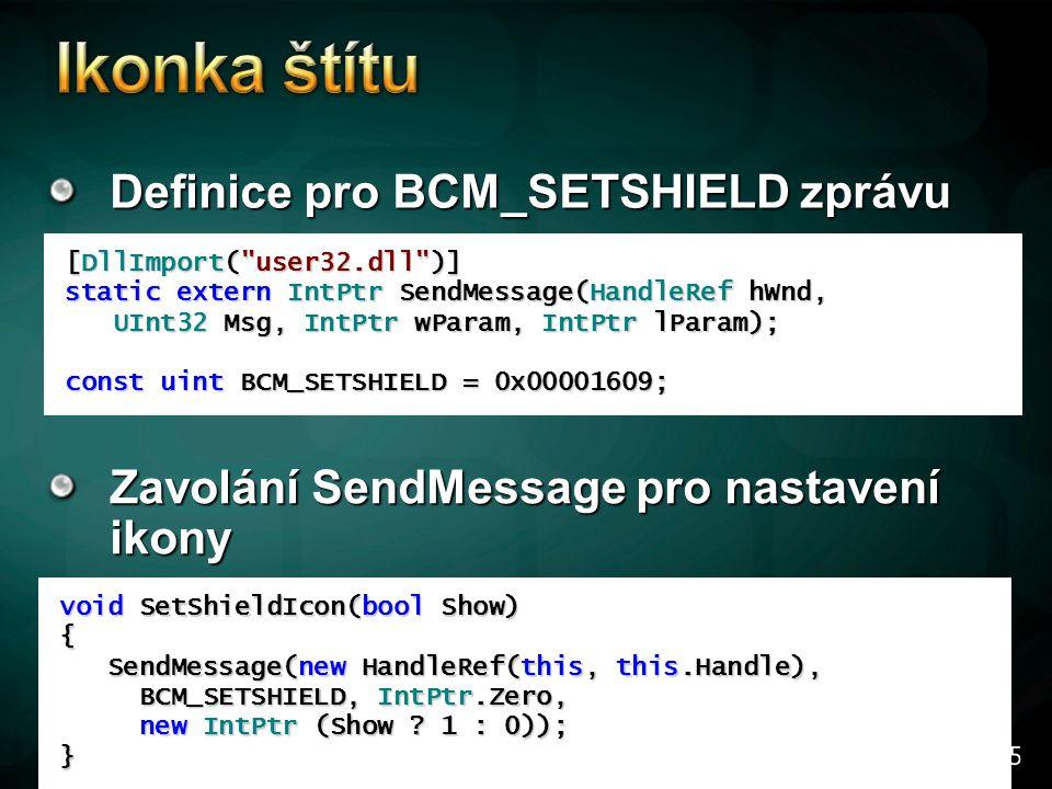 Definice pro BCM_SETSHIELD zprávu [DllImport( user32.dll )] static extern IntPtr SendMessage(HandleRef hWnd, UInt32 Msg, IntPtr wParam, IntPtr lParam); UInt32 Msg, IntPtr wParam, IntPtr lParam); const uint BCM_SETSHIELD = 0x00001609; void SetShieldIcon(bool Show) { SendMessage(new HandleRef(this, this.Handle), SendMessage(new HandleRef(this, this.Handle), BCM_SETSHIELD, IntPtr.Zero, BCM_SETSHIELD, IntPtr.Zero, new IntPtr (Show .