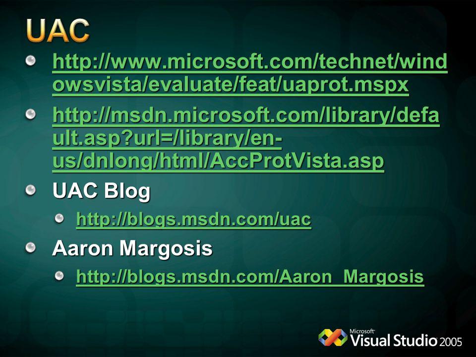http://www.microsoft.com/technet/wind owsvista/evaluate/feat/uaprot.mspx http://www.microsoft.com/technet/wind owsvista/evaluate/feat/uaprot.mspx http://msdn.microsoft.com/library/defa ult.asp?url=/library/en- us/dnlong/html/AccProtVista.asp http://msdn.microsoft.com/library/defa ult.asp?url=/library/en- us/dnlong/html/AccProtVista.asp UAC Blog http://blogs.msdn.com/uac Aaron Margosis http://blogs.msdn.com/Aaron_Margosis