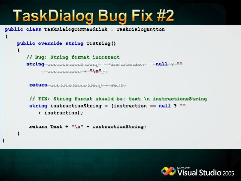 public class TaskDialogCommandLink : TaskDialogButton public class TaskDialogCommandLink : TaskDialogButton { public override string ToString() public override string ToString() { // Bug: String format incorrect // Bug: String format incorrect string instructionString = (instruction == null .