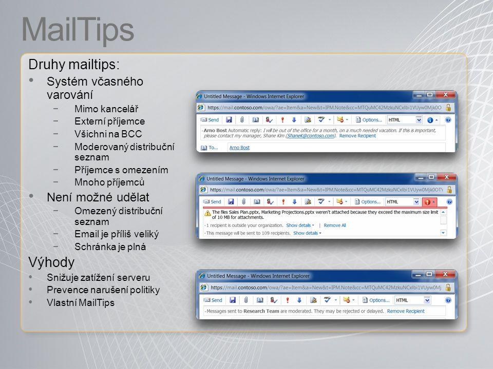 MailTips Druhy mailtips: Systém včasného varování −Mimo kancelář −Externí příjemce −Všichni na BCC −Moderovaný distribuční seznam −Příjemce s omezením −Mnoho příjemců Není možné udělat −Omezený distribuční seznam −Email je příliš veliký −Schránka je plná Výhody Snižuje zatížení serveru Prevence narušení politiky Vlastní MailTips