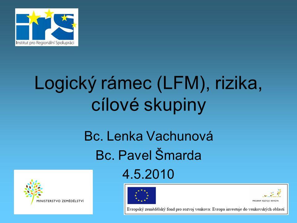 Logický rámec (LFM), rizika, cílové skupiny Bc. Lenka Vachunová Bc. Pavel Šmarda 4.5.2010
