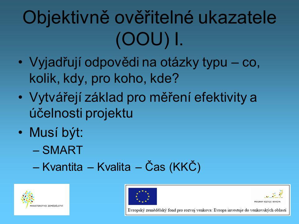 Objektivně ověřitelné ukazatele (OOU) I. Vyjadřují odpovědi na otázky typu – co, kolik, kdy, pro koho, kde? Vytvářejí základ pro měření efektivity a ú