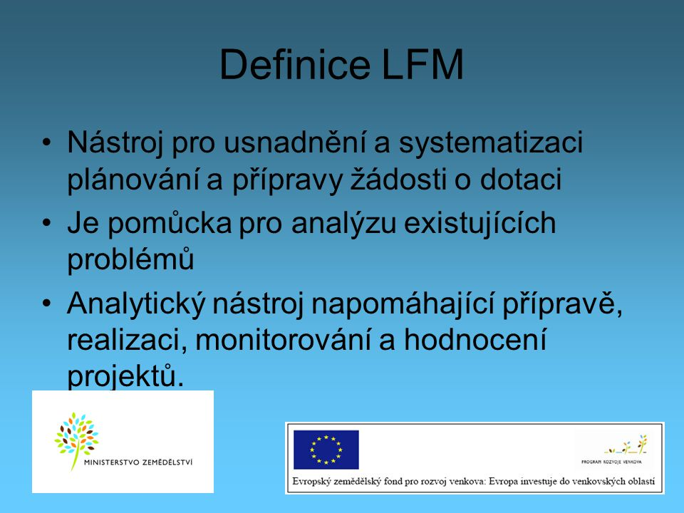 Definice LFM Nástroj pro usnadnění a systematizaci plánování a přípravy žádosti o dotaci Je pomůcka pro analýzu existujících problémů Analytický nástr