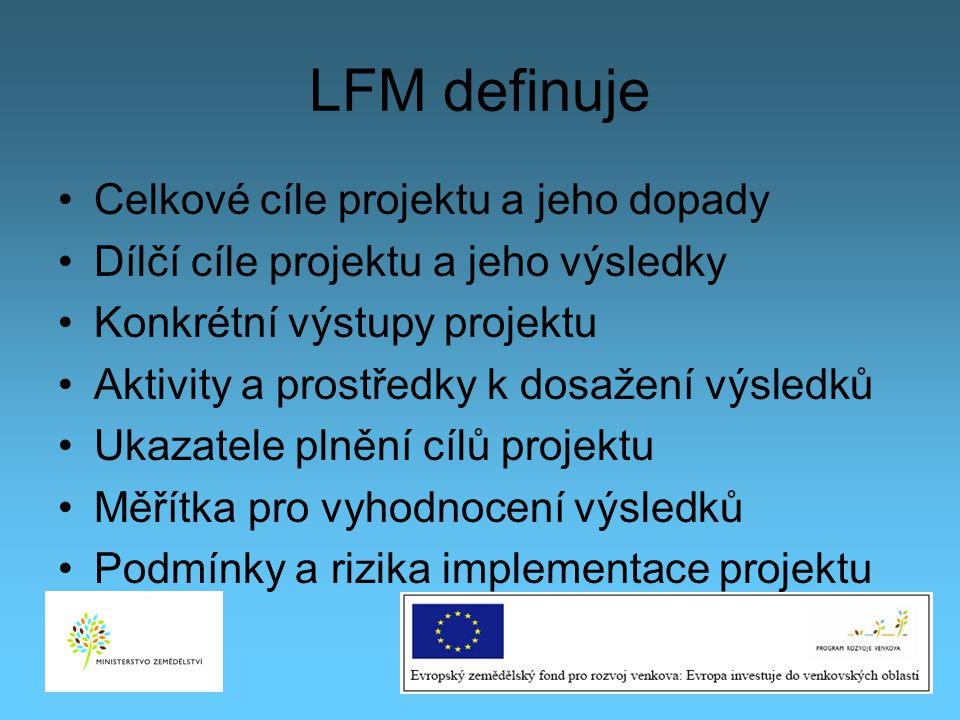 LFM definuje Celkové cíle projektu a jeho dopady Dílčí cíle projektu a jeho výsledky Konkrétní výstupy projektu Aktivity a prostředky k dosažení výsle