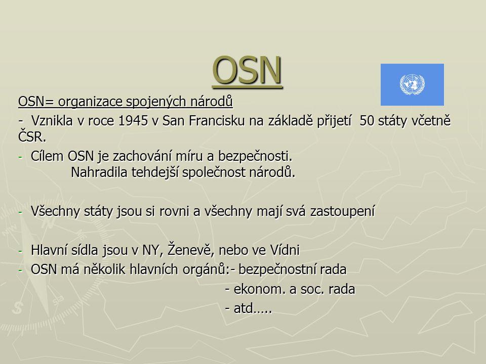 OSN OSN= organizace spojených národů - Vznikla v roce 1945 v San Francisku na základě přijetí 50 státy včetně ČSR. - Cílem OSN je zachování míru a bez