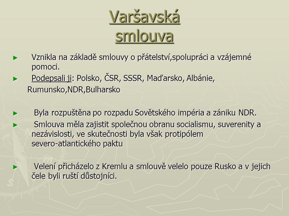 Varšavská smlouva ► Vznikla na základě smlouvy o přátelství,spolupráci a vzájemné pomoci. ► Podepsali ji: Polsko, ČSR, SSSR, Maďarsko, Albánie, Rumuns