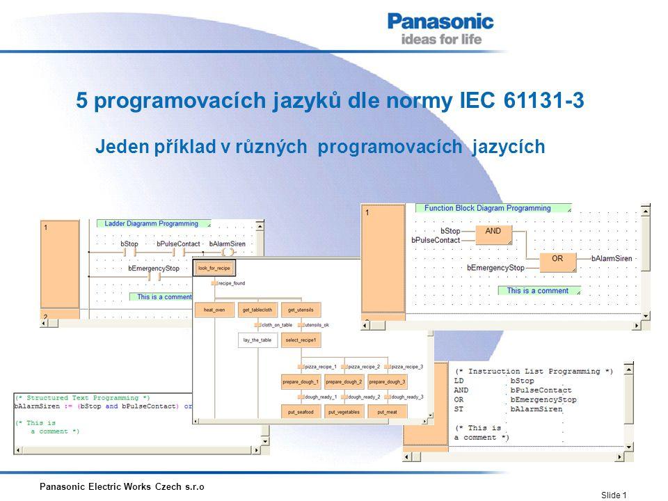 Panasonic Electric Works Czech s.r.o Slide 1 5 programovacích jazyků dle normy IEC 61131-3 Jeden příklad v různých programovacích jazycích
