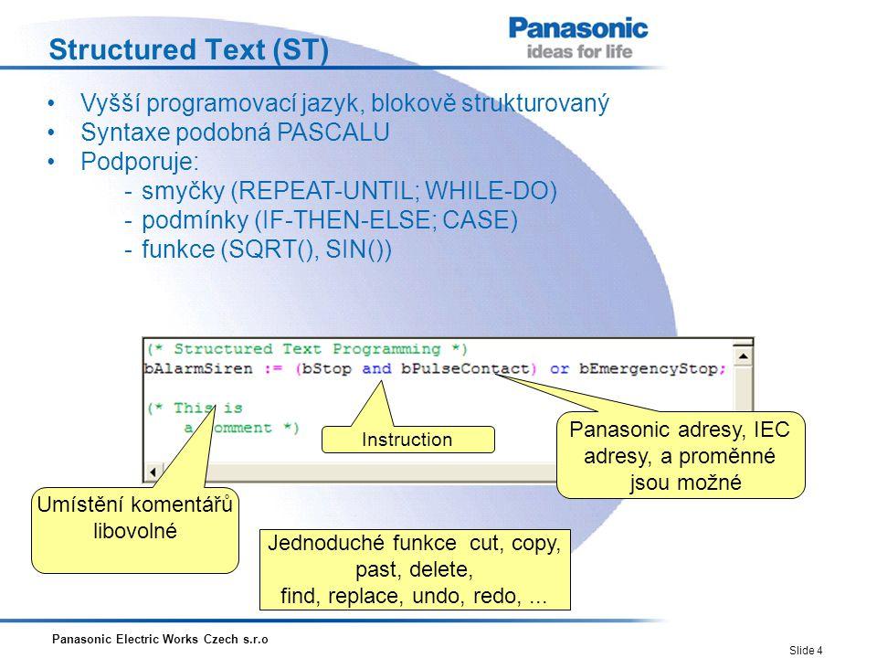 Panasonic Electric Works Czech s.r.o Slide 5 Instruction List (IL) Jednoduchý model založený na principu akumulátoru Založeno na německém stylu 'Anweisungsliste', AWL Na jednu řádku je možný pouze jeden příkaz Panasonic adresy, IEC adresy, a proměnné jsou možné Instruction Umístění komentářů libovolné Jednoduché funkce cut, copy, past, delete, find, replace, undo, redo,...