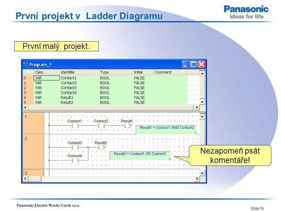Panasonic Electric Works Czech s.r.o. Slide 15 První projekt v Ladder Diagramu První malý projekt. Nezapomeň psát komentáře!