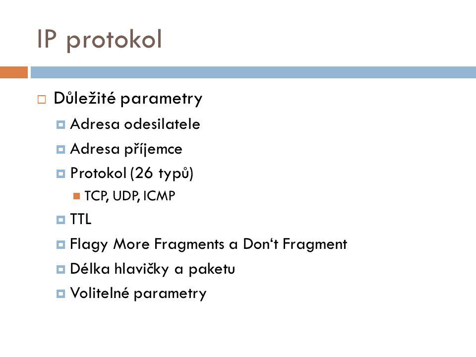 IP protokol  Důležité parametry  Adresa odesilatele  Adresa příjemce  Protokol (26 typů) TCP, UDP, ICMP  TTL  Flagy More Fragments a Don't Fragment  Délka hlavičky a paketu  Volitelné parametry