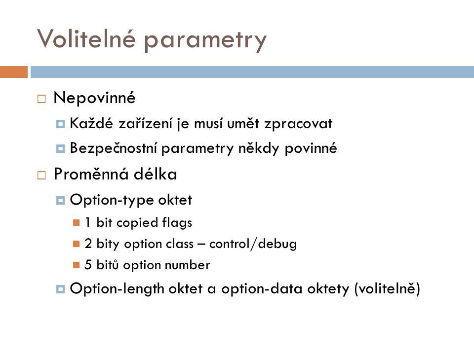 Volitelné parametry  Nepovinné  Každé zařízení je musí umět zpracovat  Bezpečnostní parametry někdy povinné  Proměnná délka  Option-type oktet 1 bit copied flags 2 bity option class – control/debug 5 bitů option number  Option-length oktet a option-data oktety (volitelně)