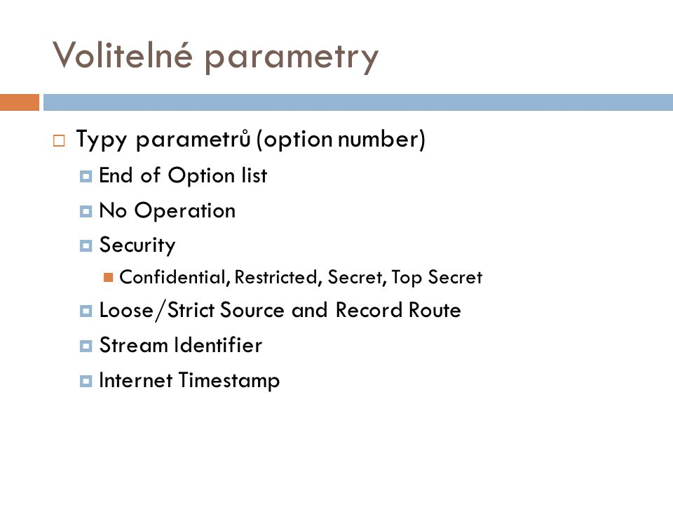 Volitelné parametry  Typy parametrů (option number)  End of Option list  No Operation  Security Confidential, Restricted, Secret, Top Secret  Loose/Strict Source and Record Route  Stream Identifier  Internet Timestamp