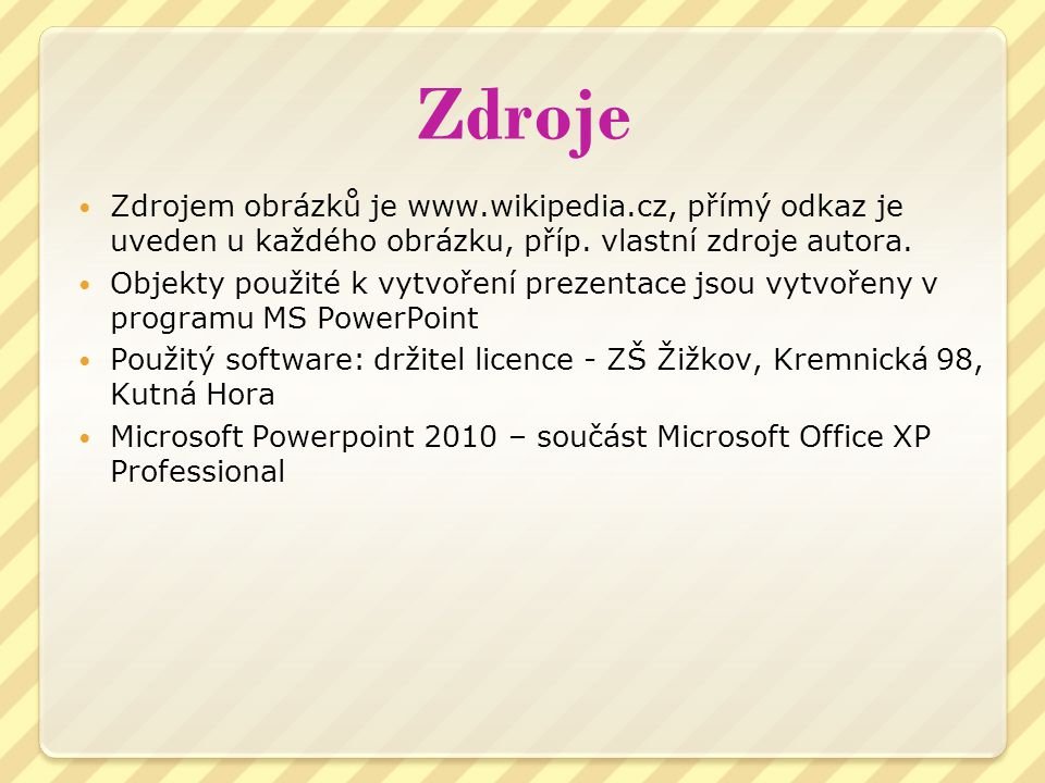 Zdroje Zdrojem obrázků je www.wikipedia.cz, přímý odkaz je uveden u každého obrázku, příp. vlastní zdroje autora. Objekty použité k vytvoření prezenta