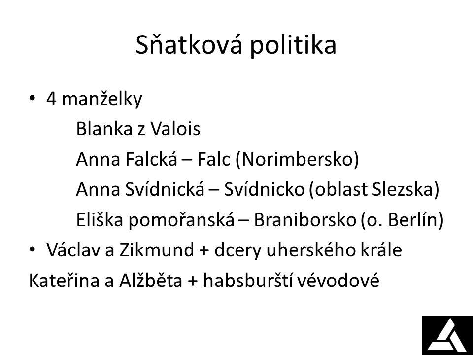 Sňatková politika 4 manželky Blanka z Valois Anna Falcká – Falc (Norimbersko) Anna Svídnická – Svídnicko (oblast Slezska) Eliška pomořanská – Braniborsko (o.