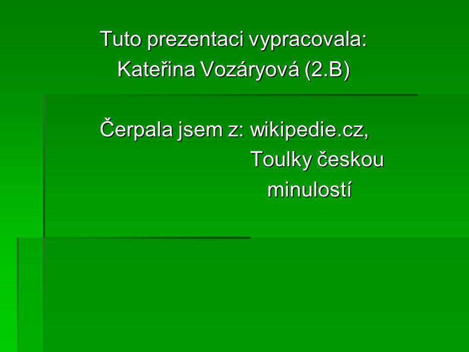Tuto prezentaci vypracovala: Tuto prezentaci vypracovala: Kateřina Vozáryová (2.B) Kateřina Vozáryová (2.B) Čerpala jsem z: wikipedie.cz, Čerpala jsem