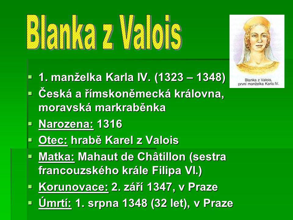 1. manželka Karla IV. (1323 – 1348)  Česká a římskoněmecká královna, moravská markraběnka  Narozena: 1316  Otec: hrabě Karel z Valois  Matka: Ma