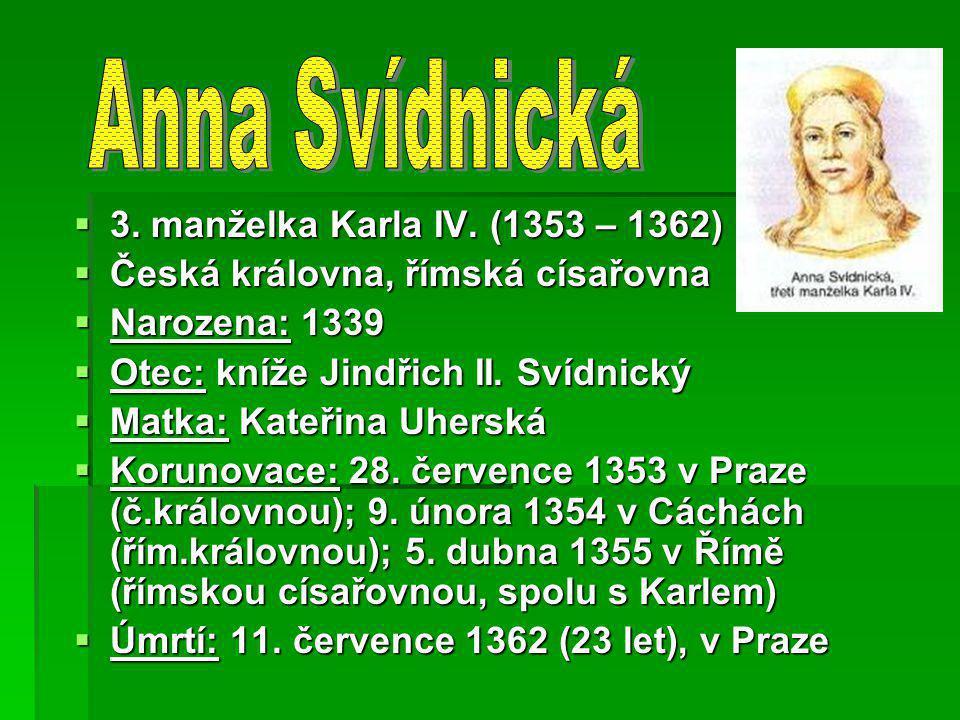  3. manželka Karla IV. (1353 – 1362)  Česká královna, římská císařovna  Narozena: 1339  Otec: kníže Jindřich II. Svídnický  Matka: Kateřina Uhers