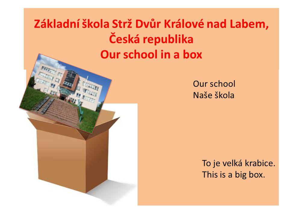 Základní škola Strž Dvůr Králové nad Labem, Česká republika Our school in a box Our school Naše škola To je velká krabice. This is a big box.