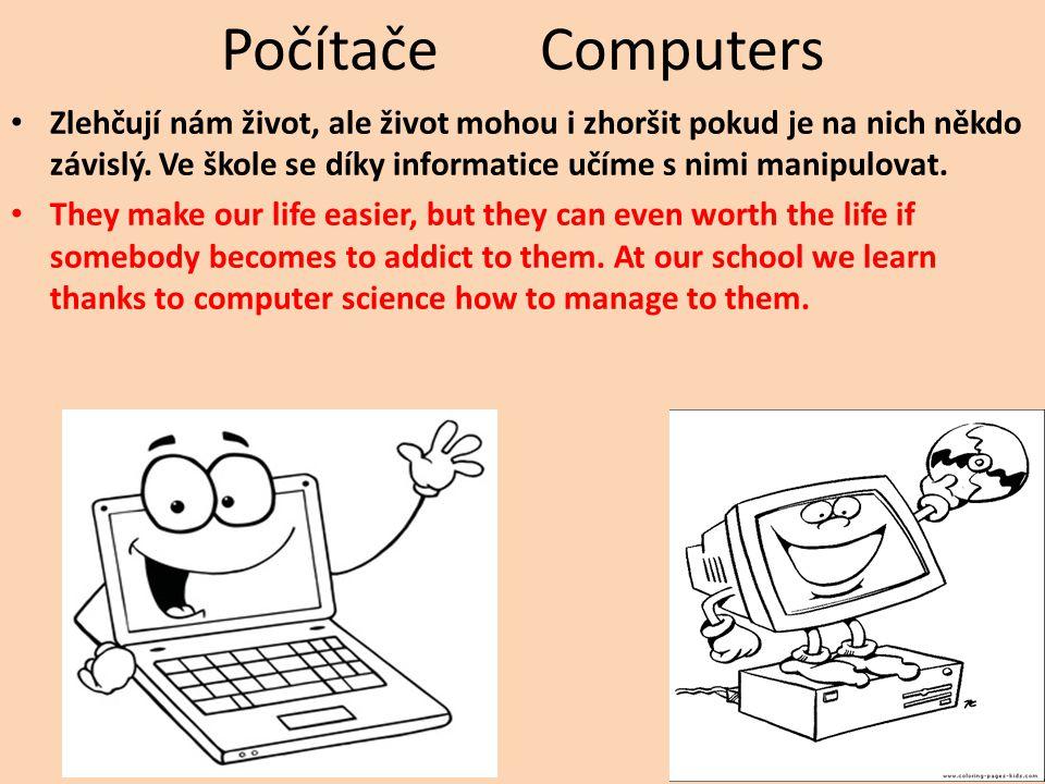 Počítače Computers Zlehčují nám život, ale život mohou i zhoršit pokud je na nich někdo závislý. Ve škole se díky informatice učíme s nimi manipulovat