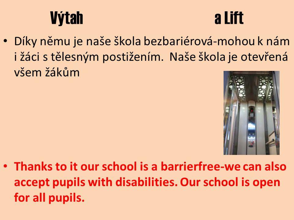 Výtah a Lift Díky němu je naše škola bezbariérová-mohou k nám i žáci s tělesným postižením. Naše škola je otevřená všem žákům Thanks to it our school