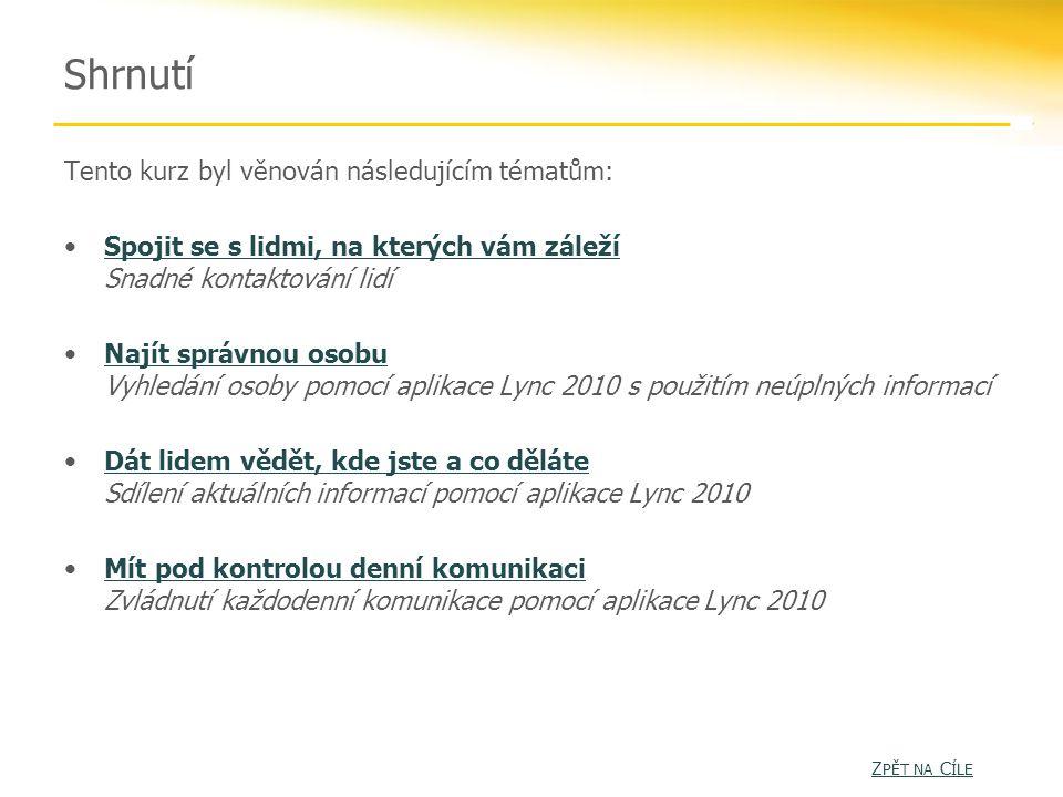 Shrnutí Tento kurz byl věnován následujícím tématům: Spojit se s lidmi, na kterých vám záleží Snadné kontaktování lidíSpojit se s lidmi, na kterých vám záleží Najít správnou osobu Vyhledání osoby pomocí aplikace Lync 2010 s použitím neúplných informacíNajít správnou osobu Dát lidem vědět, kde jste a co děláte Sdílení aktuálních informací pomocí aplikace Lync 2010Dát lidem vědět, kde jste a co děláte Mít pod kontrolou denní komunikaci Zvládnutí každodenní komunikace pomocí aplikace Lync 2010Mít pod kontrolou denní komunikaci Z PĚT NA C ÍLE Z PĚT NA C ÍLE