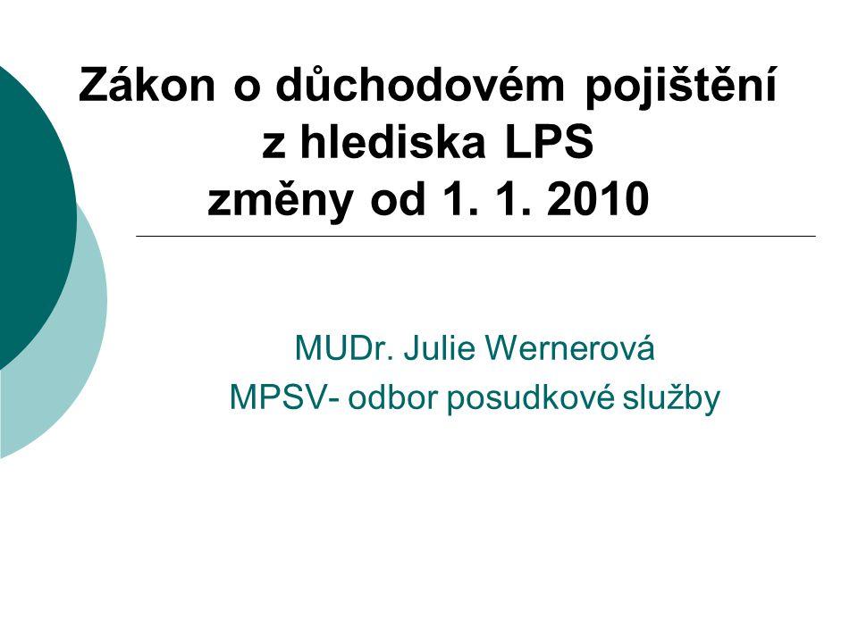 Zákon o důchodovém pojištění z hlediska LPS změny od 1. 1. 2010 MUDr. Julie Wernerová MPSV- odbor posudkové služby