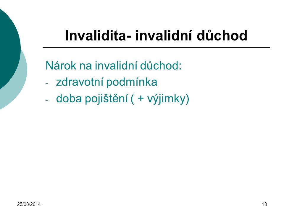 25/08/201413 Invalidita- invalidní důchod Nárok na invalidní důchod: - zdravotní podmínka - doba pojištění ( + výjimky)