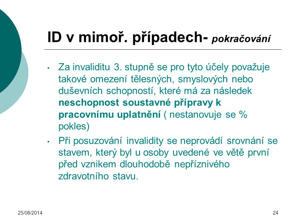 25/08/201424 ID v mimoř. případech- pokračování Za invaliditu 3. stupně se pro tyto účely považuje takové omezení tělesných, smyslových nebo duševních