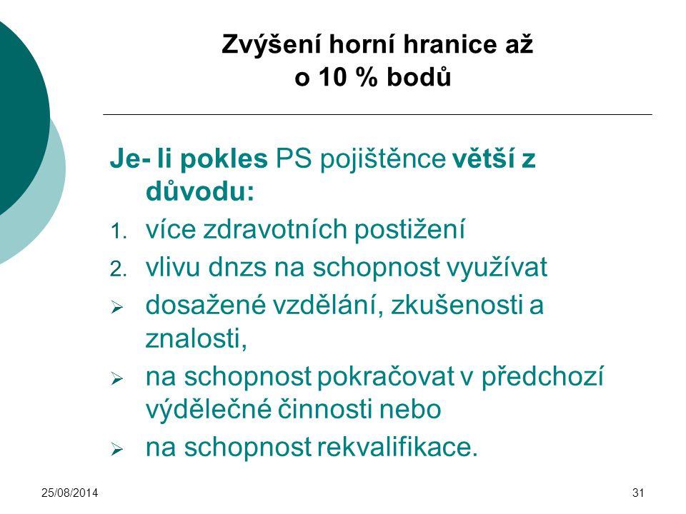 25/08/201431 Zvýšení horní hranice až o 10 % bodů Je- li pokles PS pojištěnce větší z důvodu: 1. více zdravotních postižení 2. vlivu dnzs na schopnost