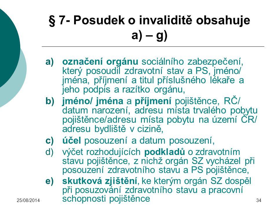 25/08/201434 § 7- Posudek o invaliditě obsahuje a) – g) a)označení orgánu sociálního zabezpečení, který posoudil zdravotní stav a PS, jméno/ jména, př