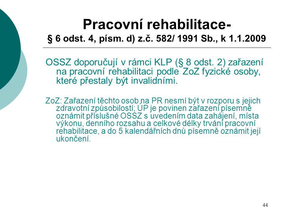 44 Pracovní rehabilitace- § 6 odst. 4, písm. d) z.č. 582/ 1991 Sb., k 1.1.2009 OSSZ doporučují v rámci KLP (§ 8 odst. 2) zařazení na pracovní rehabili