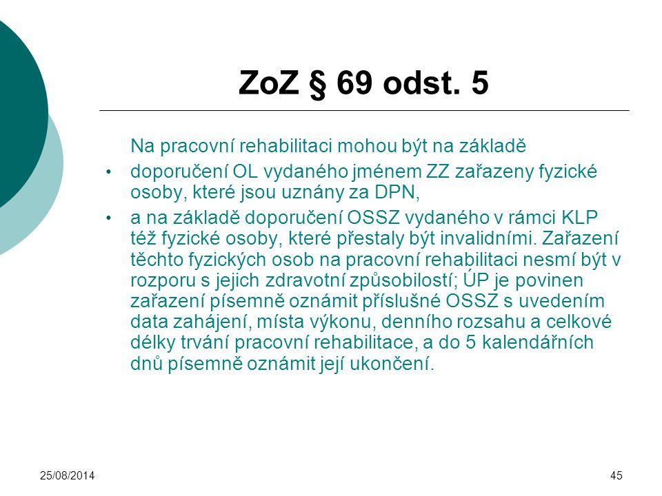 25/08/201445 ZoZ § 69 odst. 5 Na pracovní rehabilitaci mohou být na základě doporučení OL vydaného jménem ZZ zařazeny fyzické osoby, které jsou uznány