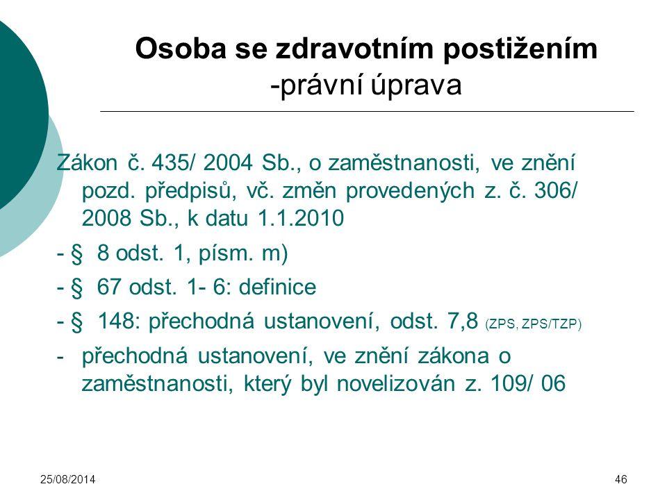 25/08/201446 Osoba se zdravotním postižením -právní úprava Zákon č. 435/ 2004 Sb., o zaměstnanosti, ve znění pozd. předpisů, vč. změn provedených z. č