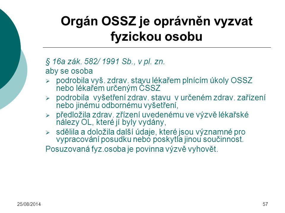 25/08/201457 Orgán OSSZ je oprávněn vyzvat fyzickou osobu § 16a zák. 582/ 1991 Sb., v pl. zn. aby se osoba  podrobila vyš. zdrav. stavu lékařem plníc