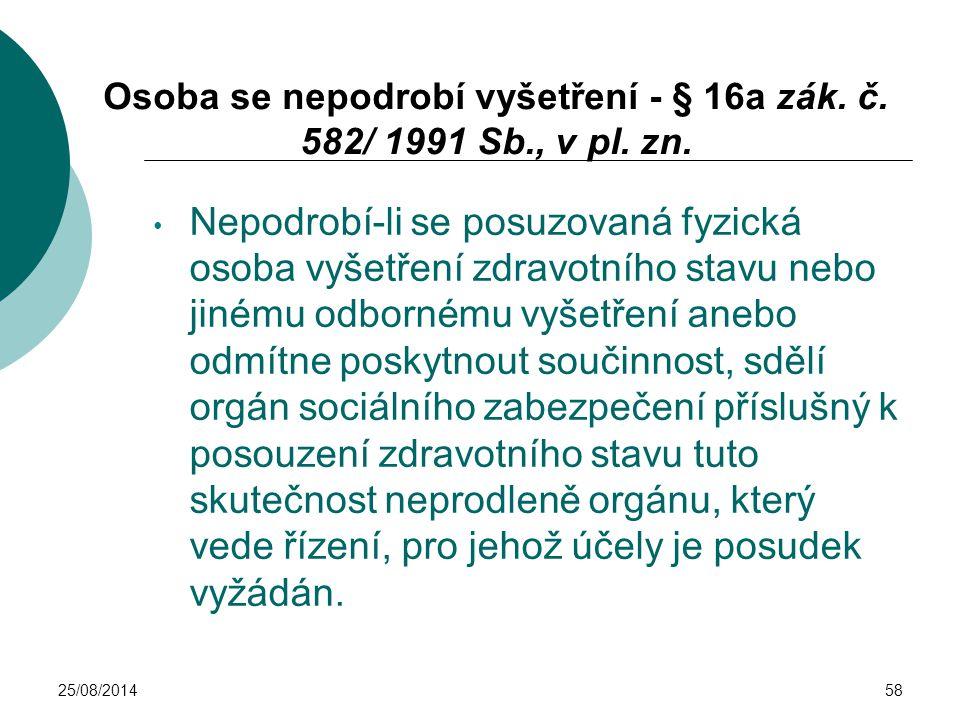 25/08/201458 Osoba se nepodrobí vyšetření - § 16a zák. č. 582/ 1991 Sb., v pl. zn. Nepodrobí-li se posuzovaná fyzická osoba vyšetření zdravotního stav