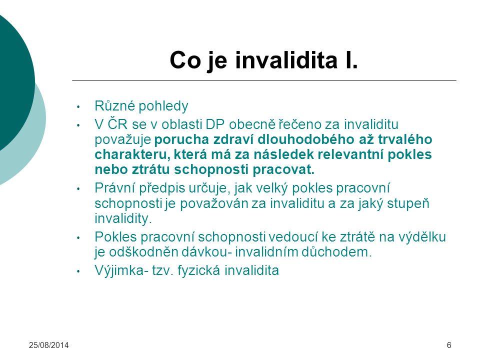 25/08/20146 Co je invalidita I. Různé pohledy V ČR se v oblasti DP obecně řečeno za invaliditu považuje porucha zdraví dlouhodobého až trvalého charak