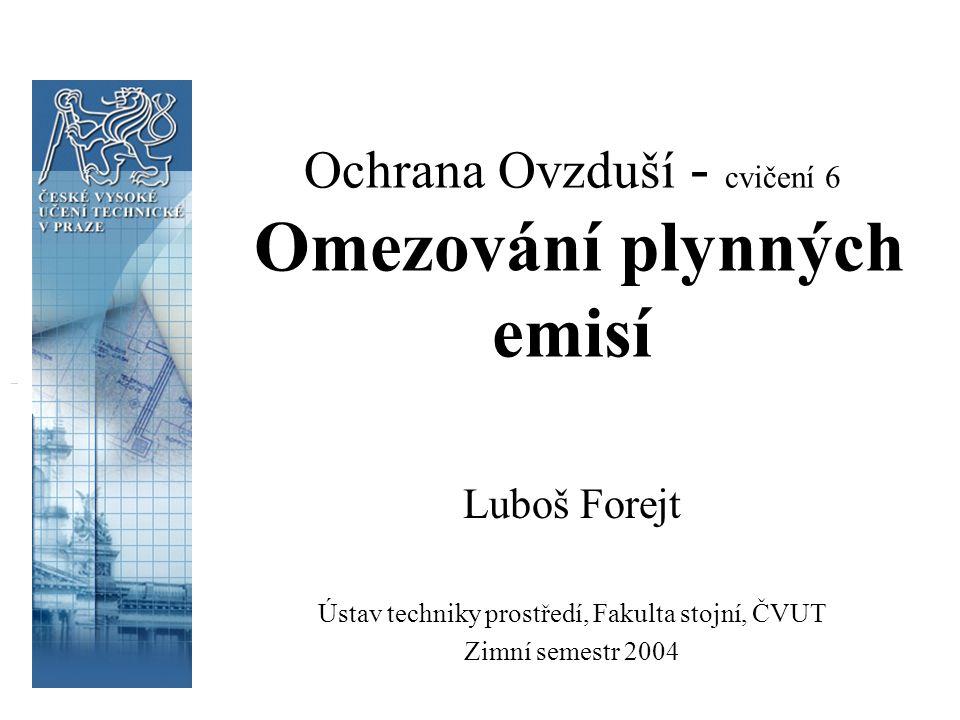 Ochrana Ovzduší - cvičení 6 Omezování plynných emisí Luboš Forejt Ústav techniky prostředí, Fakulta stojní, ČVUT Zimní semestr 2004