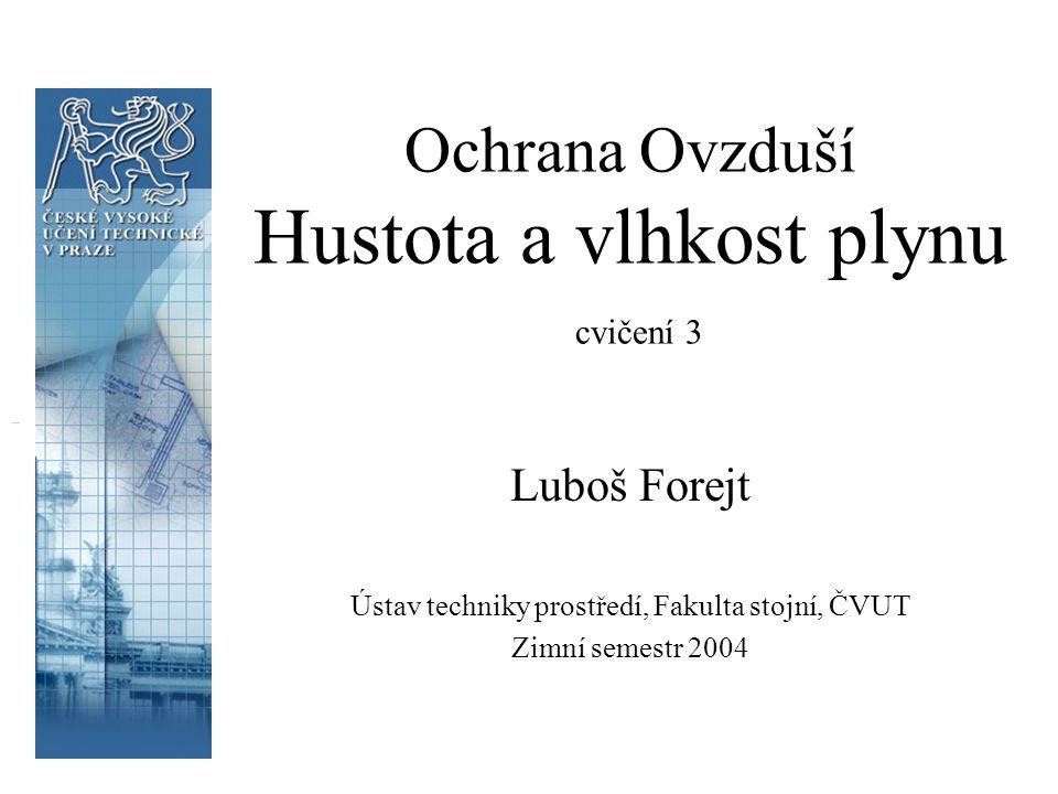 Ochrana Ovzduší Hustota a vlhkost plynu cvičení 3 Luboš Forejt Ústav techniky prostředí, Fakulta stojní, ČVUT Zimní semestr 2004