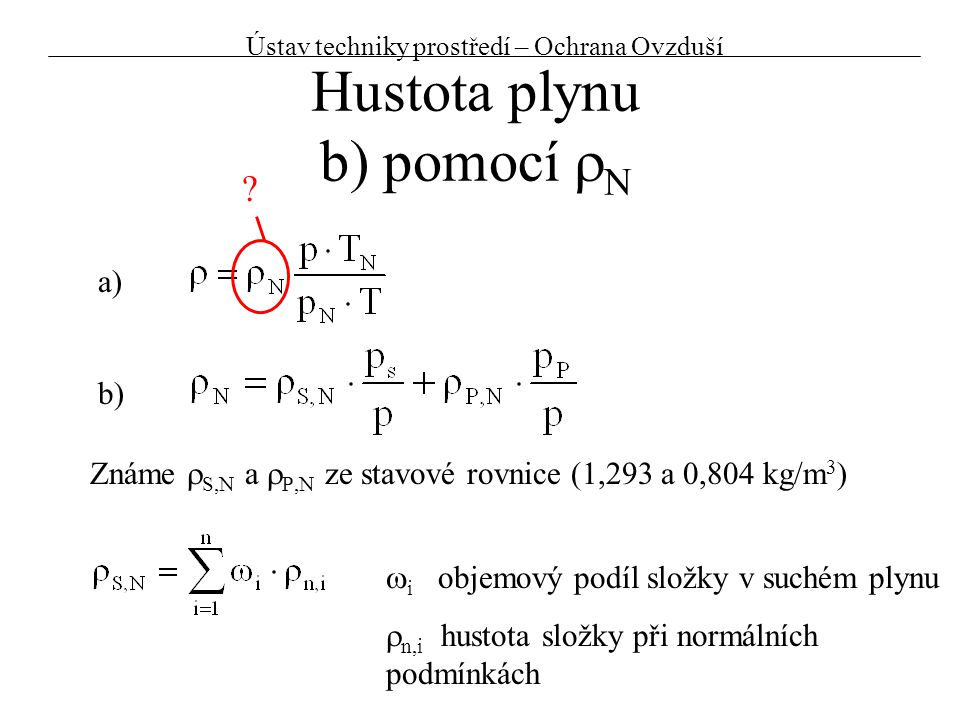 Hustota plynu b) pomocí  N Známe  S,N a  P,N ze stavové rovnice (1,293 a 0,804 kg/m 3 ) ?  i objemový podíl složky v suchém plynu  n,i hustota sl