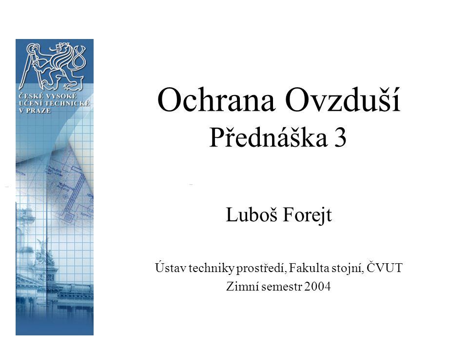Ochrana Ovzduší Přednáška 3 Luboš Forejt Ústav techniky prostředí, Fakulta stojní, ČVUT Zimní semestr 2004
