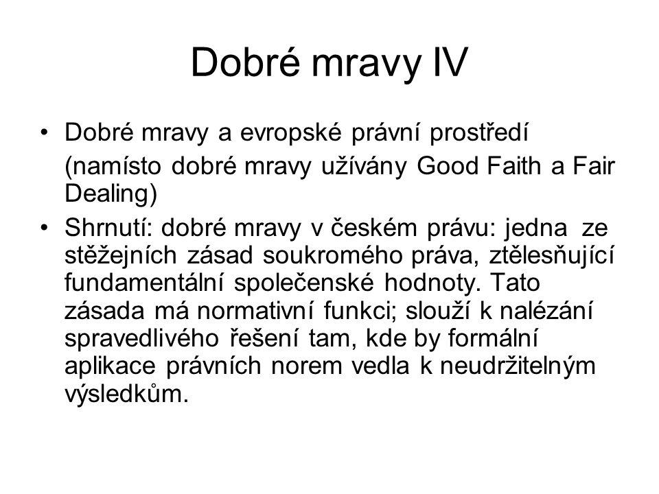 Dobré mravy IV Dobré mravy a evropské právní prostředí (namísto dobré mravy užívány Good Faith a Fair Dealing) Shrnutí: dobré mravy v českém právu: je